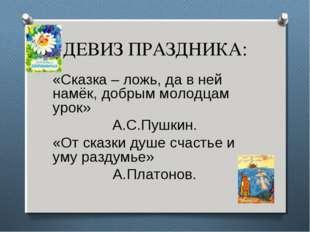 ДЕВИЗ ПРАЗДНИКА: «Сказка – ложь, да в ней намёк, добрым молодцам урок» А.С.Пу