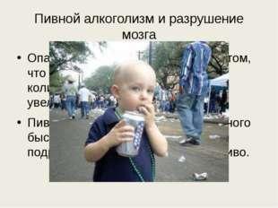 Пивной алкоголизм и разрушение мозга Опасность пивного алкоголизма в том, что