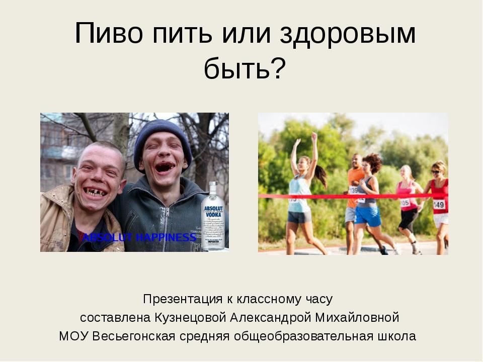 Пиво пить или здоровым быть? Презентация к классному часу составлена Кузнецов...