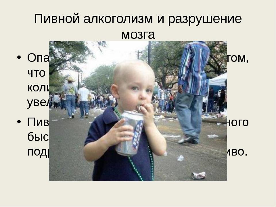 Пивной алкоголизм и разрушение мозга Опасность пивного алкоголизма в том, что...