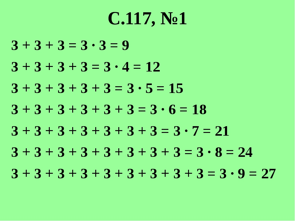 С.117, №1 3 + 3 + 3 = 3 · 3 = 9 3 + 3 + 3 + 3 = 3 · 4 = 12 3 + 3 + 3 + 3 + 3...