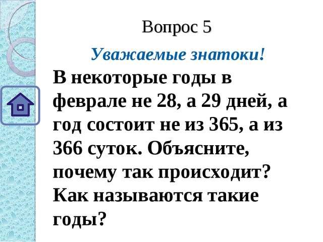 Вопрос 5 Уважаемые знатоки! В некоторые годы в феврале не 28, а 29 дней, а го...