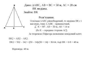 Дано: ΔАВС, АВ = ВС = 50 м, АС = 28 см ВК медіана. Знайти: ВК Розв'язання. О