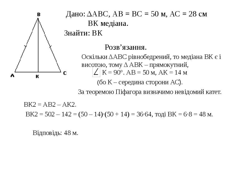 Дано: ΔАВС, АВ = ВС = 50 м, АС = 28 см ВК медіана. Знайти: ВК Розв'язання. О...