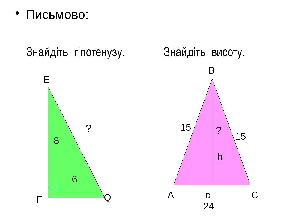 Письмово: Знайдіть гіпотенузу. Знайдіть висоту. E F Q 8 6 ? B A C 15 15 D 24...