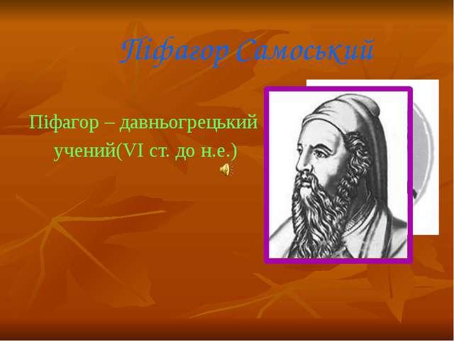 Піфагор Самоський Піфагор – давньогрецький учений(VI ст. до н.е.)