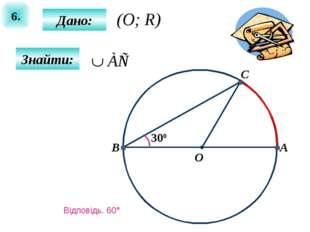 6. Дано: Знайти: 300 A B O C (O; R) Відповідь. 60°