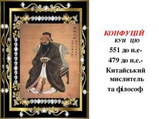 КОНФУЦІЙ КУН ЦЮ 551 до н.е- 479 до н.е.- Китайський мислитель та філософ
