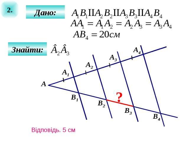 2. Знайти: А ? B1 Дано: А1 А2 А3 А4 B2 B3 B4 Відповідь. 5 см