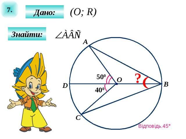 7. Дано: Знайти: 400 500 A B O C D ? (O; R) Відповідь.45°