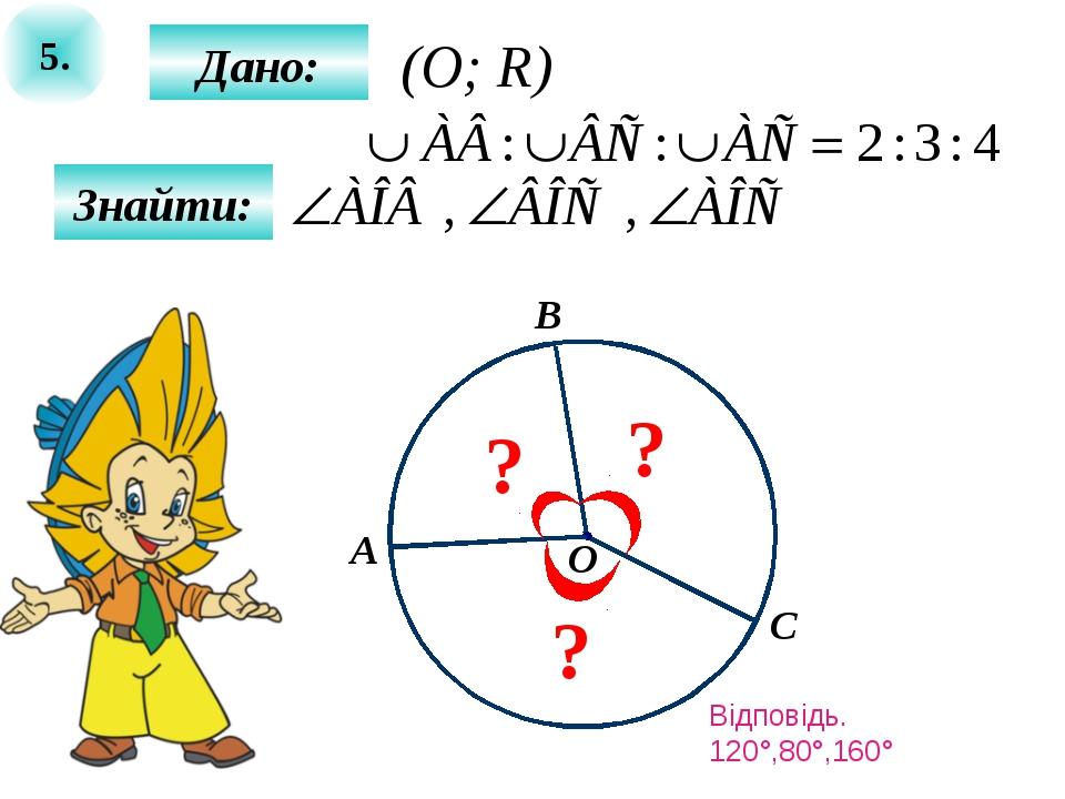 5. Дано: Знайти: О С B ? A ? ? (O; R) Відповідь. 120°,80°,160°