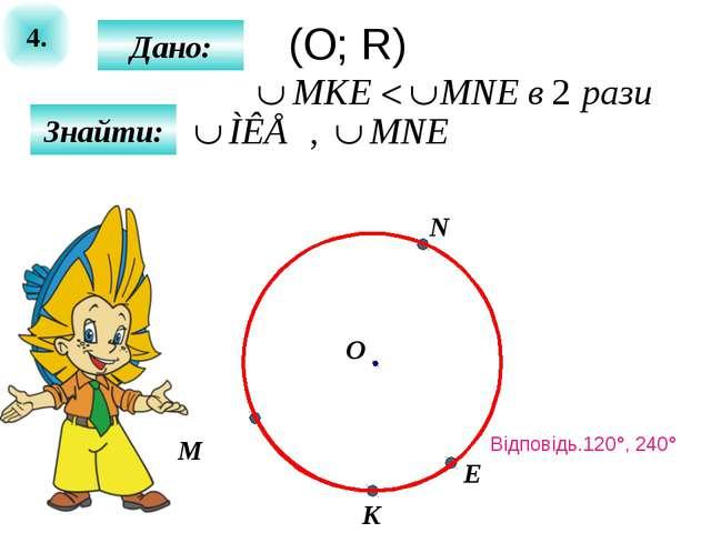 4. Знайти: Дано: M О N E K (О; R) Відповідь.120°, 240°