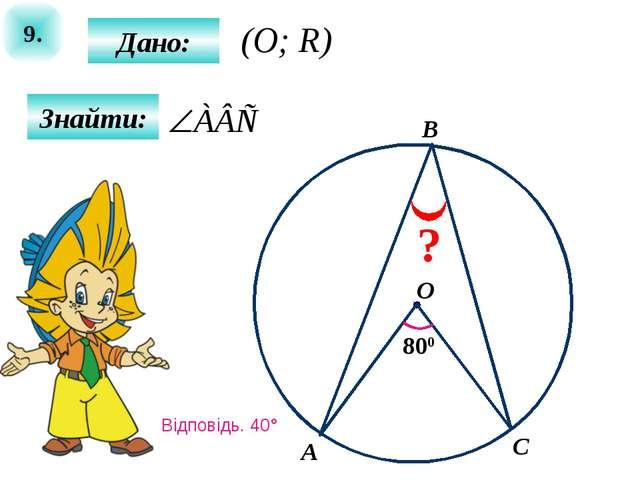 9. Знайти: Дано: 800 A B O C ? (O; R) Відповідь. 40°