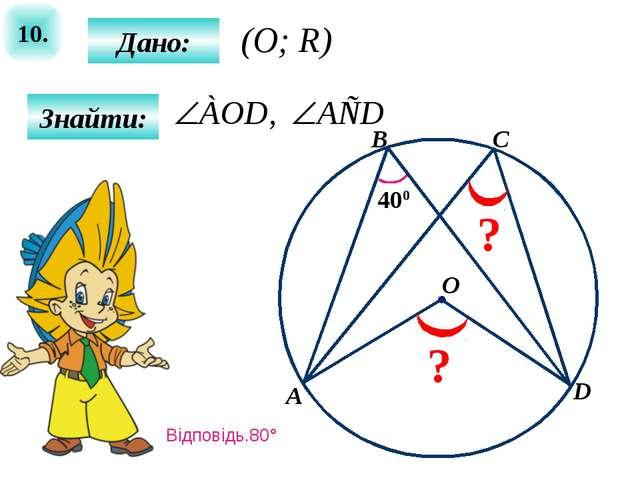 10. Знайти: Дано: 400 A B O C ? ? D (O; R) Відповідь.80°
