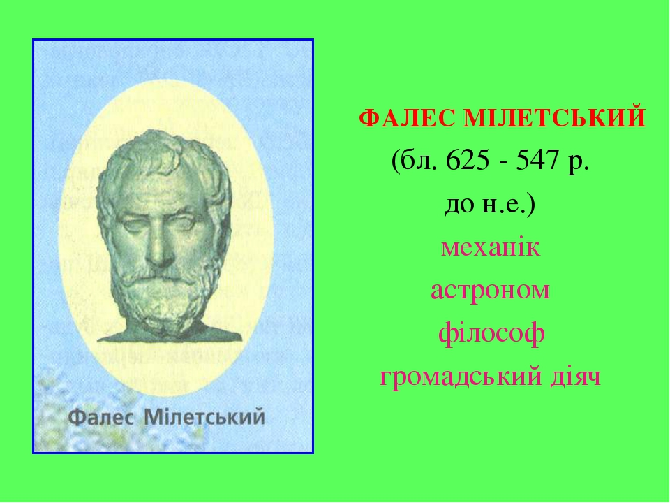 ФАЛЕС МІЛЕТСЬКИЙ (бл. 625 - 547 р. до н.е.) механік астроном філософ громадс...