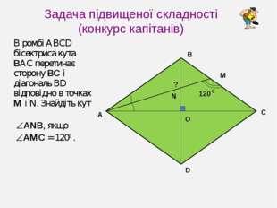 Задача підвищеної складності (конкурс капітанів) В ромбі ABCD бісектриса кута
