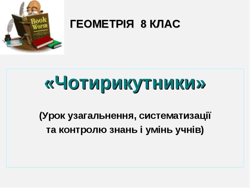 ГЕОМЕТРІЯ 8 КЛАС «Чотирикутники» (Урок узагальнення, систематизації та контро...