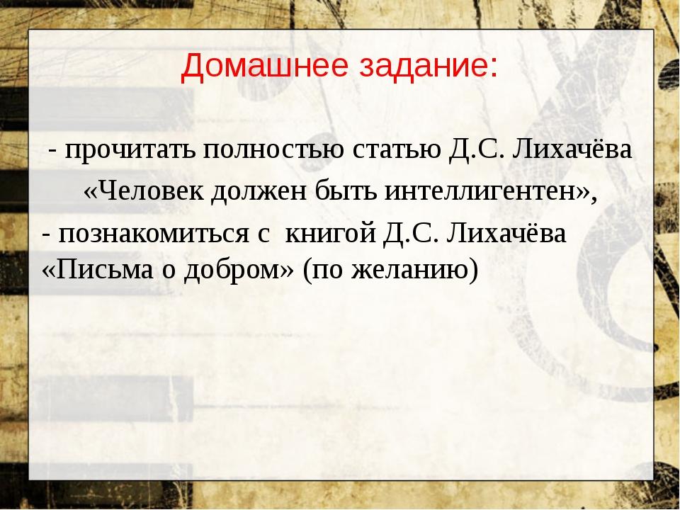 Домашнее задание: - прочитать полностью статью Д.С. Лихачёва «Человек должен...