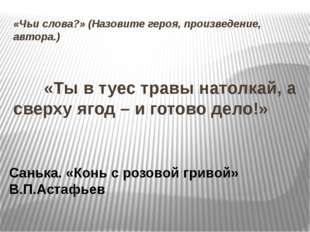 «Чьи слова?» (Назовите героя, произведение, автора.)  «Ты в туес травы нат