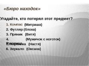 «Бюро находок» 1. Компас (Митраша) 2. Футляр (блоха) 3. Пряник (Витя) 4. Рука