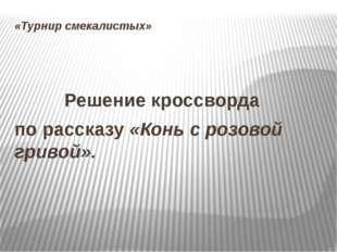 «Турнир смекалистых»  Решение кроссворда по рассказу «Конь с розовой гри