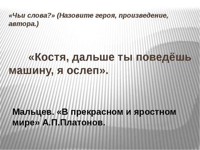«Чьи слова?» (Назовите героя, произведение, автора.)  «Костя, дальше ты п...