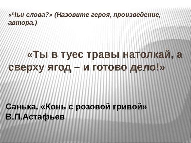 «Чьи слова?» (Назовите героя, произведение, автора.)  «Ты в туес травы нат...