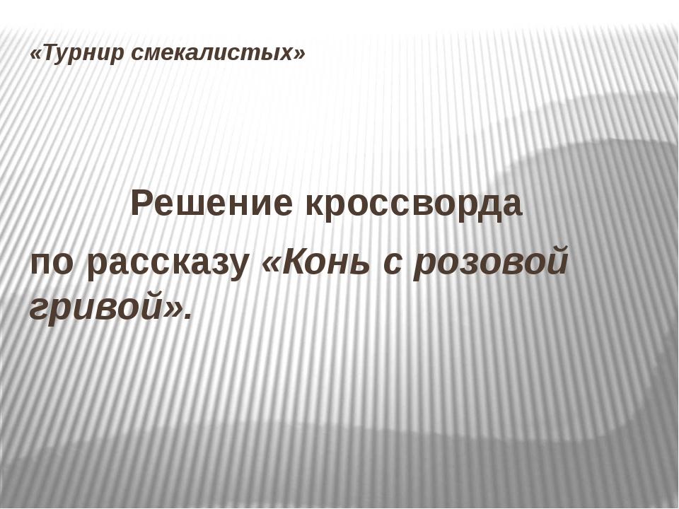 «Турнир смекалистых»  Решение кроссворда по рассказу «Конь с розовой гри...