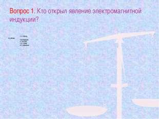 Вопрос 1. Кто открыл явление электромагнитной индукции? А) Х.Эрстед Б) А.Воль