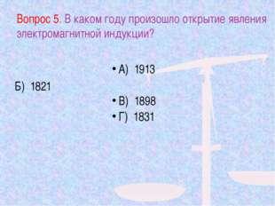 Вопрос 5. В каком году произошло открытие явления электромагнитной индукции?