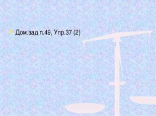 Дом.зад.п.49, Упр.37 (2)