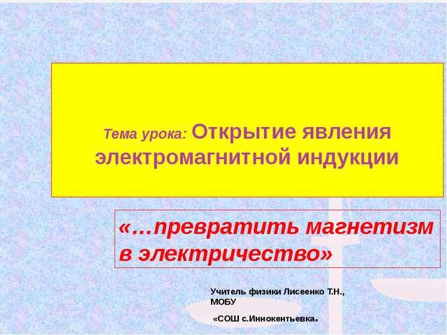 Учитель физики Лисеенко Т.Н., МОБУ «СОШ с.Иннокентьевка. «…превратить магнет...