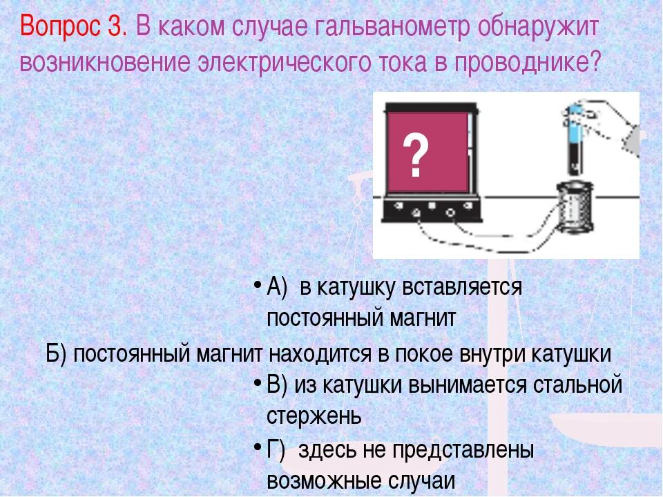 Вопрос 3. В каком случае гальванометр обнаружит возникновение электрического...