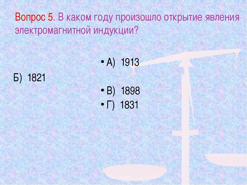 Вопрос 5. В каком году произошло открытие явления электромагнитной индукции?...