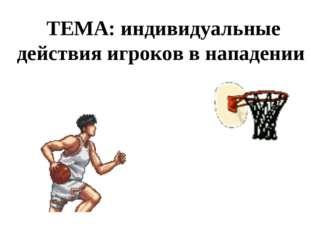 ТЕМА: индивидуальные действия игроков в нападении