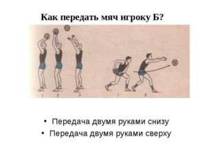 Как передать мяч игроку Б? Передача двумя руками снизу Передача двумя руками