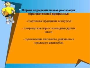 Формы подведения итогов реализации образовательной программы: - спортивные пр