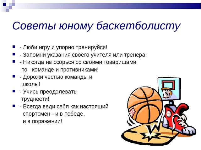 Советы юному баскетболисту - Люби игру и упорно тренируйся! - Запомни указани...
