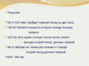 Решение 60∙2=120 (км)- пройдет первый поезд за два часа, 90-60=30(км/ч)-скоро