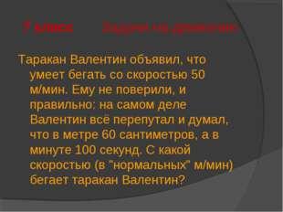 7 класс Задачи на движение Таракан Валентин объявил, что умеет бегать со скор