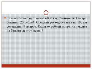 Таксист за месяц проехал 6000 км. Стоимость 1 литра бензина 20 рублей. Средни