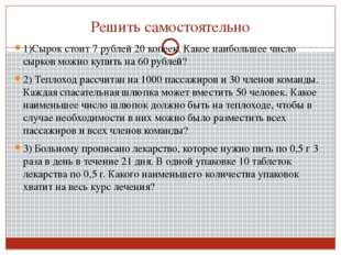 Решить самостоятельно 1)Сырок стоит 7 рублей 20 копеек. Какое наибольшее числ