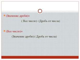 (Значение дроби)= ( Все число)∙ (Дробь от числа) (Все число)= (Значение дроби