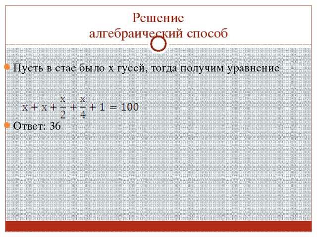 Решение алгебраический способ Пусть в стае было х гусей, тогда получим уравне...