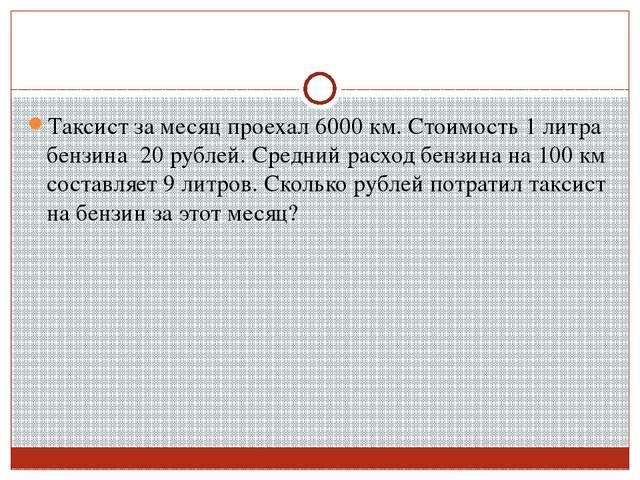 Таксист за месяц проехал 6000 км. Стоимость 1 литра бензина 20 рублей. Средни...