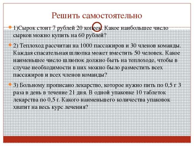 Решить самостоятельно 1)Сырок стоит 7 рублей 20 копеек. Какое наибольшее числ...