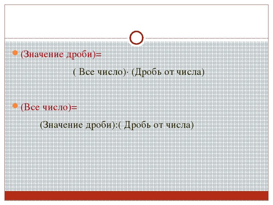 (Значение дроби)= ( Все число)∙ (Дробь от числа) (Все число)= (Значение дроби...