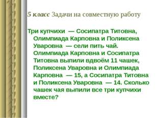 5 класс Задачи на совместную работу Три купчихи— Сосипатра Титовна, Олимпиа