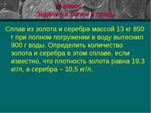 7 класс Задачи на смеси и спавы Сплав из золота и серебра массой 13 кг 850 г