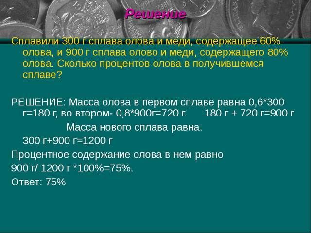 Решение Сплавили 300 г сплава олова и меди, содержащее 60% олова, и 900 г спл...